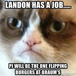 angry cat asshole - Landon has a job..... PJ will be the one flipping burgers at Braum's