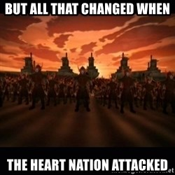 until the fire nation attacked. - but all that changed when the heart nation attacked