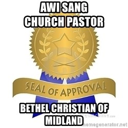 official seal of approval - Awi Sang                            Church Pastor Bethel christian of Midland