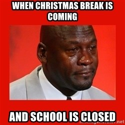crying michael jordan - When Christmas break is coming And school is closed