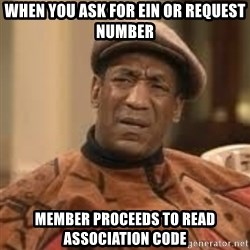 Confused Bill Cosby  - When you ask for EIN or Request number  member proceeds to read association code