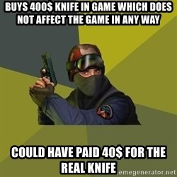 Counter Strike - Buys 400$ knife in game which does not affect the game in any way Could have paid 40$ for the real knife