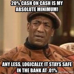 Confused Bill Cosby  - 20% CASH ON CASH IS MY ABSOLUTE MINIMUM! ANY LESS, LOGICALLY, IT STAYS SAFE IN THE BANK AT .01%