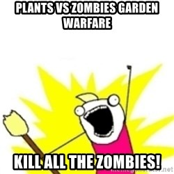 x all the y - plants vs zombies garden warfare  Kill all the zombies!