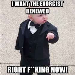 gangster baby - I want The Exorcist Renewed Right F**king Now!