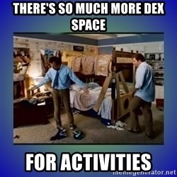 There's so much more room - there's so much more dex space for activities