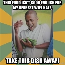 Why can't I hold all these limes - This food isn't good enough for my dearest wife Kate, take this dish away!