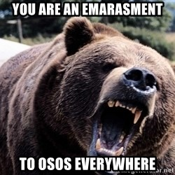 Bear week - You are an emarasment  To Osos everywhere