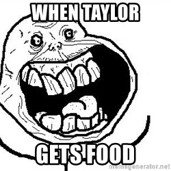 Happy Forever Alone - When taylor gets food
