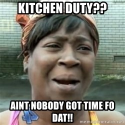 No time for that - KITCHEN DUTY?? AINT NOBODY GOT TIME FO DAT!!