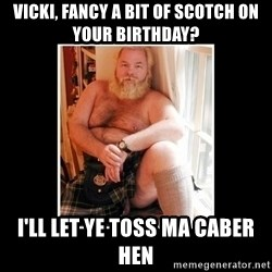 Sexy Scotsman - Vicki, fancy a bit of scotch on your birthday? I'll let ye toss ma caber hen