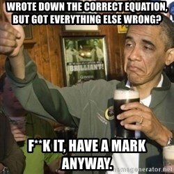 THUMBS UP OBAMA - Wrote down the correct equation, but got everything else wrong? F**K it, have a mark anyway.