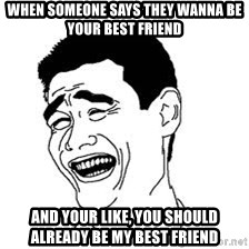 Dumb Bitch Meme - When someone says they wanna be your best friend And your like, you should already be my best friend