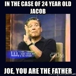 Maury Povich Father - In the case of 24 year old Jacob Joe, you are the father