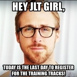 Ryan Gosling Hey Girl 3 - Hey JLT Girl, Today is the last day to register for the Training Tracks!