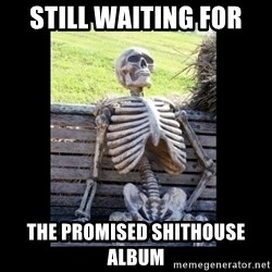Still Waiting - Still waiting for the promised Shithouse album