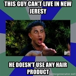 jersey shore - This guy can't live in new jeresy He doesn't use any hair product