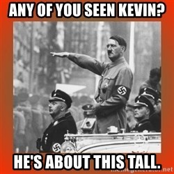 Heil Hitler - Any of you seen kevin? He's about this tall.