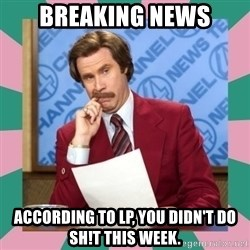 anchorman - Breaking News According to LP, you didn't do sh!t this week.