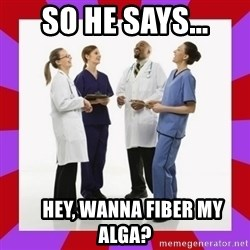 Doctors laugh - So he says...     Hey, Wanna Fiber my Alga?