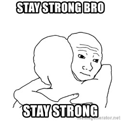 I know that feel bro blank - Stay strong bro Stay strong