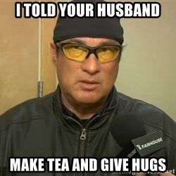 Steven Seagal Mma - I told your husband Make tea and give hugs