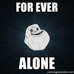 Forever Alone Date Myself Fail Life - For ever ALONE
