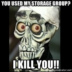 Achmed the dead terrorist - You used my Storage group? I KILL YOU!!