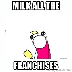 sad do all the things - Milk all the franchises