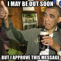 THUMBS UP OBAMA - I may be out soon but I approve this message