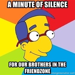 Milhouse - a minute of silence for our brothers in the friendzone