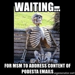 Still Waiting - Waiting... for msm to address content of podesta emails