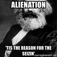 Marx - Alienation 'tis the reason for the seizin'