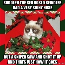GRUMPY CAT ON CHRISTMAS - Rudolph the red nosed reindeer had a very shiny nose but a sniper saw and shot it up and thats just how it goes