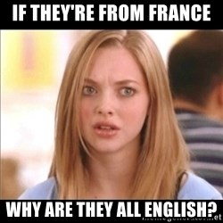 Karen from Mean Girls - If they're from France Why are they all English?