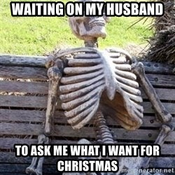 Waiting skeleton meme - Waiting on my husband To ask me what i want for Christmas
