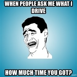 Laughing Man - When people ask me what I drive How much time you got?