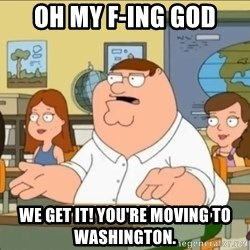 omg who the hell cares? - Oh my f-ing god We get it! You're moving to WASHINGTON.