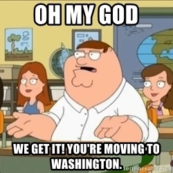 omg who the hell cares? - Oh my god We get it! You're moving to Washington.