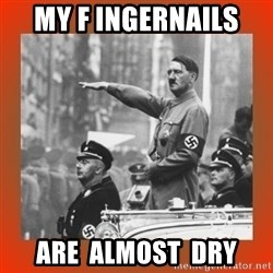 Heil Hitler - My f ingernails  are  almost  dry