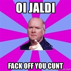 Phil Mitchell - Oi JALDI FACK OFF YOU CUNT