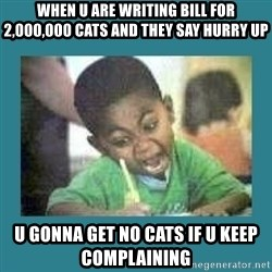 I love coloring kid - when u are writing bill for 2,000,000 cats and they say hurry up u gonna get no cats if u keep complaining