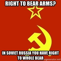 In Soviet Russia - Right to bear arms? in soviet russia you have right to whole bear