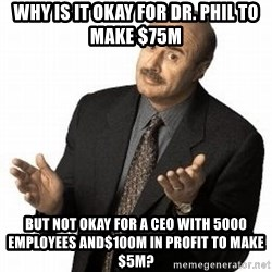 Dr. Phil - Why is it okay for Dr. Phil to make $75M But not okay for a CEO with 5000 employees and$100M in profit to make $5M?