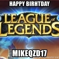 League of legends - Happy Birhtday Mikeqzd17