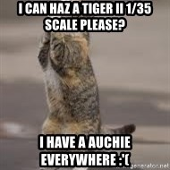 Begging Cat - i can haz a TIger II 1/35 scale please? i have a auchie everywhere :'(