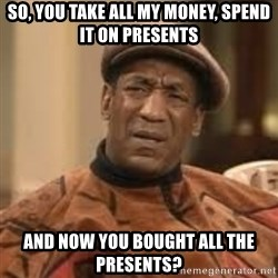 Confused Bill Cosby  - So, you take all my money, spend it on presents  and now you bought all the presents?