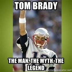 tom brady - Tom Brady The Man, The Myth, The Legend