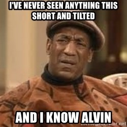 Confused Bill Cosby  - I've never seen anything this short and tilted And I know Alvin