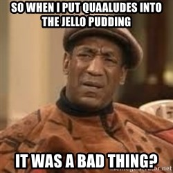 Confused Bill Cosby  - so when i put quaaludes into the jello pudding it was a bad thing?